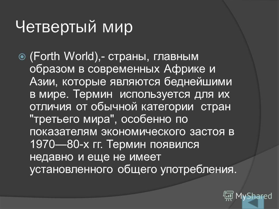 Четвертый мир (Forth World),- страны, главным образом в современных Африке и Азии, которые являются беднейшими в мире. Термин используется для их отличия от обычной категории стран