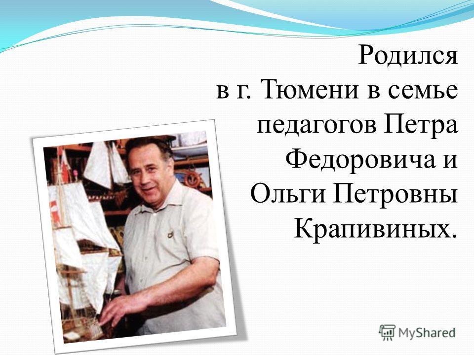 Родился в г. Тюмени в семье педагогов Петра Федоровича и Ольги Петровны Крапивиных.