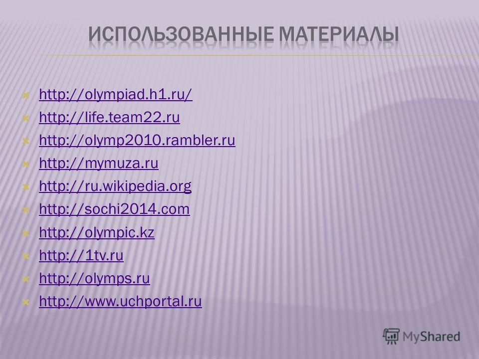 http://olympiad.h1.ru/ http://life.team22. ru http://olymp2010.rambler.ru http://mymuza.ru http://ru.wikipedia.org http://ru.wikipedia.org http://sochi2014. com http://sochi2014. com http://olympic.kz http://olympic.kz http://1tv.ru http://1tv.ru htt