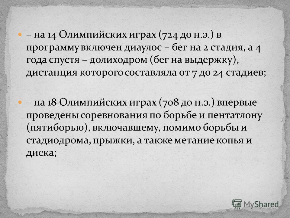 – на 14 Олимпийских играх (724 до н.э.) в программу включен диаулос – бег на 2 стадия, а 4 года спустя – долиходром (бег на выдержку), дистанция которого составляла от 7 до 24 стадиев; – на 18 Олимпийских играх (708 до н.э.) впервые проведены соревно