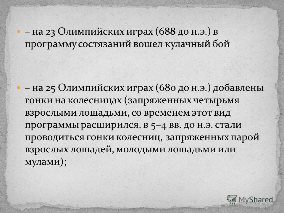 – на 23 Олимпийских играх (688 до н.э.) в программу состязаний вошел кулачный бой – на 25 Олимпийских играх (680 до н.э.) добавлены гонки на колесницах (запряженных четырьмя взрослыми лошадьми, со временем этот вид программы расширился, в 5–4 вв. до