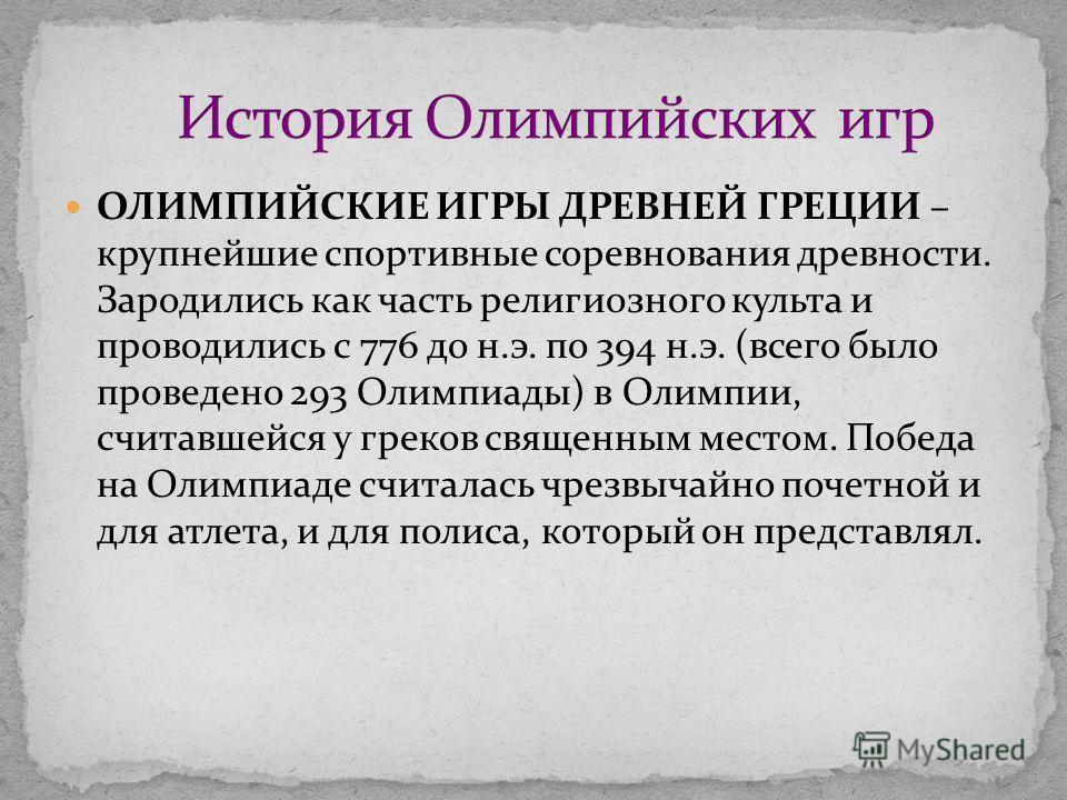 ОЛИМПИЙСКИЕ ИГРЫ ДРЕВНЕЙ ГРЕЦИИ – крупнейшие спортивные соревнования древности. Зародились как часть религиозного культа и проводились с 776 до н.э. по 394 н.э. (всего было проведено 293 Олимпиады) в Олимпии, считавшейся у греков священным местом. По