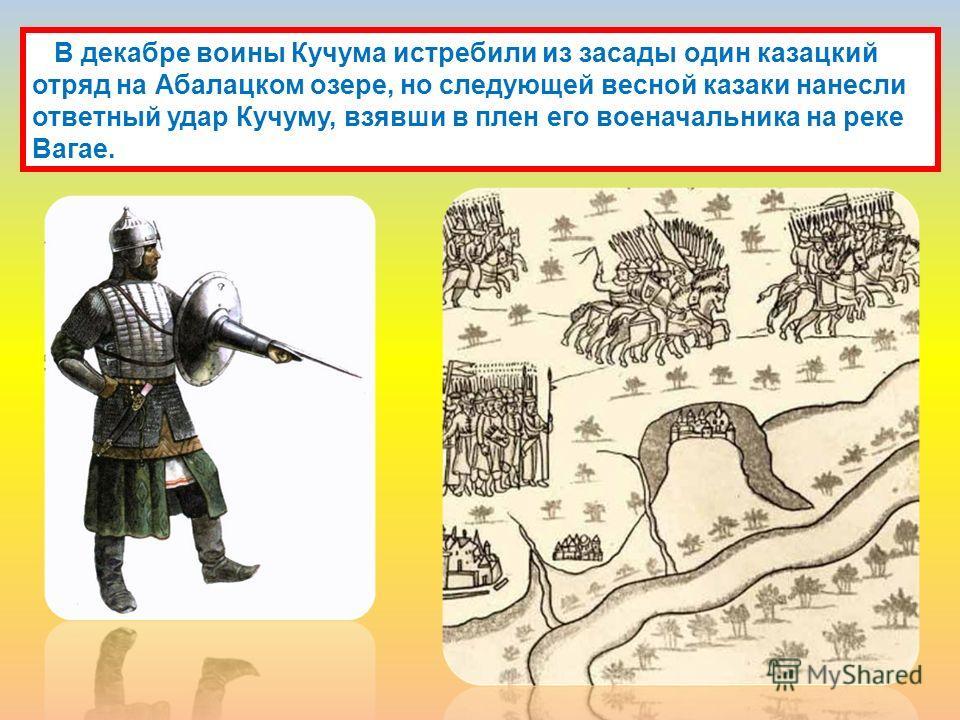 В декабре воины Кучума истребили из засады один казацкий отряд на Абалацком озере, но следующей весной казаки нанесли ответный удар Кучуму, взявши в плен его военачальника на реке Вагае.