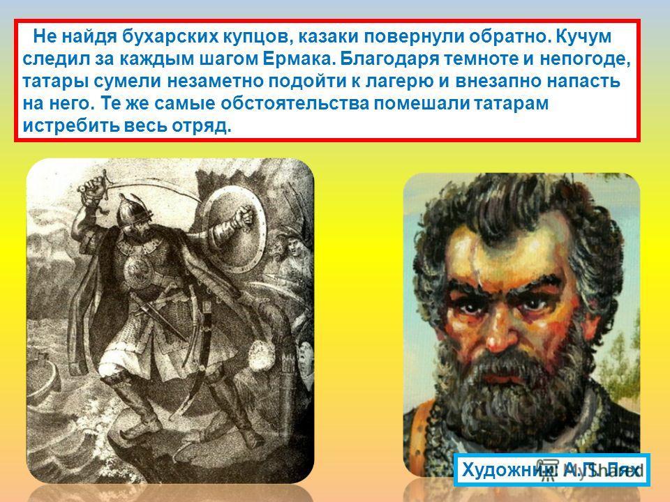 Не найдя бухарских купцов, казаки повернули обратно. Кучум следил за каждым шагом Ермака. Благодаря темноте и непогоде, татары сумели незаметно подойти к лагерю и внезапно напасть на него. Те же самые обстоятельства помешали татарам истребить весь от