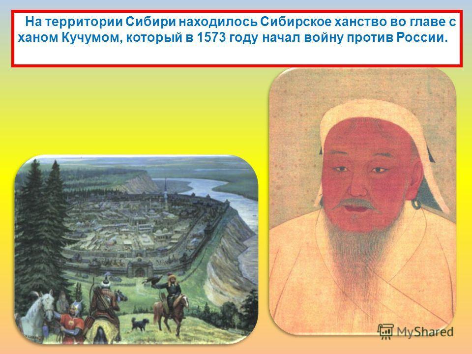 На территории Сибири находилось Сибирское ханство во главе с ханом Кучумом, который в 1573 году начал войну против России.