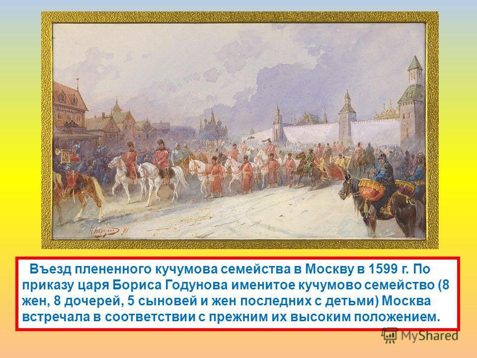 Въезд плененного кучумова семейства в Москву в 1599 г. По приказу царя Бориса Годунова именитое кучумово семейство (8 жен, 8 дочерей, 5 сыновей и жен последних с детьми) Москва встречала в соответствии с прежним их высоким положением.
