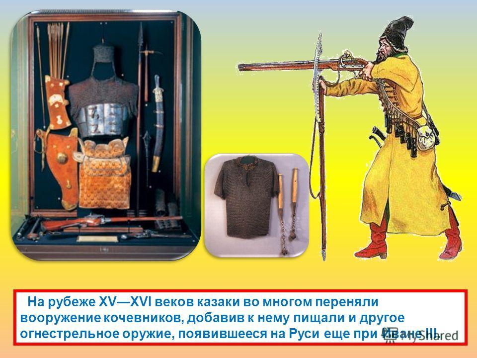 На рубеже XVXVI веков казаки во многом переняли вооружение кочевников, добавив к нему пищали и другое огнестрельное оружие, появившееся на Руси еще при Иване III.