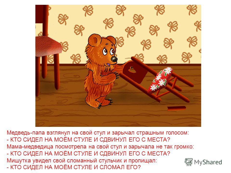 А медведи пришли домой голодные и захотели обедать. Большой медведь заглянул в свою миску, и заревел страшным голосом: - КТО ХЛЕБАЛ ИЗ МОЕЙ МИСКИ? Мама-медведица посмотрела на свою миску и зарычала не так громко: - КТО ХЛЕБАЛ ИЗ МОЕЙ МИСКИ? -А Мишутк