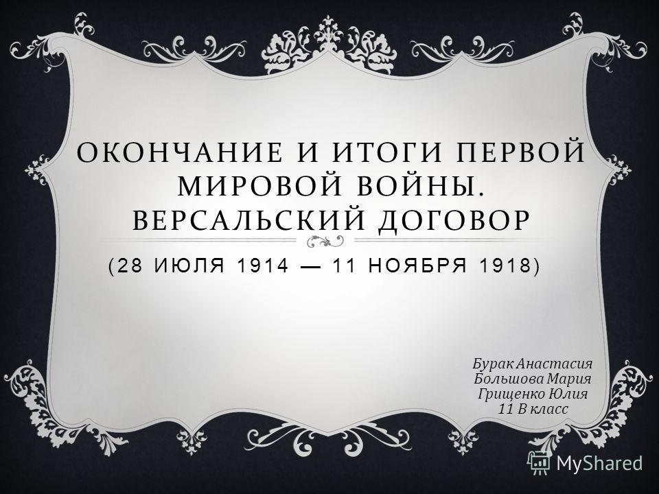ОКОНЧАНИЕ И ИТОГИ ПЕРВОЙ МИРОВОЙ ВОЙНЫ. ВЕРСАЛЬСКИЙ ДОГОВОР (28 ИЮЛЯ 1914 11 НОЯБРЯ 1918) Бурак Анастасия Большова Мария Грищенко Юлия 11 В класс