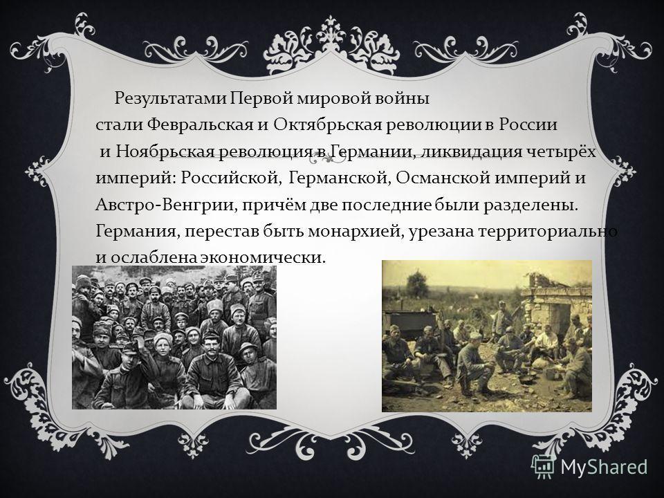 Результатами Первой мировой войны стали Февральская и Октябрьская революции в России и Ноябрьская революция в Германии, ликвидация четырёх империй : Российской, Германской, Османской империй и Австро - Венгрии, причём две последние были разделены. Ге