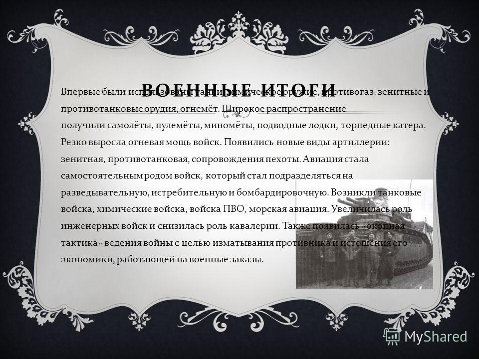 ВОЕННЫЕ ИТОГИ Впервые были использованы танки, химическое оружие, противогаз, зенитные и противотанковые орудия, огнемёт. Широкое распространение получили самолёты, пулемёты, миномёты, подводные лодки, торпедные катера. Резко выросла огневая мощь вой
