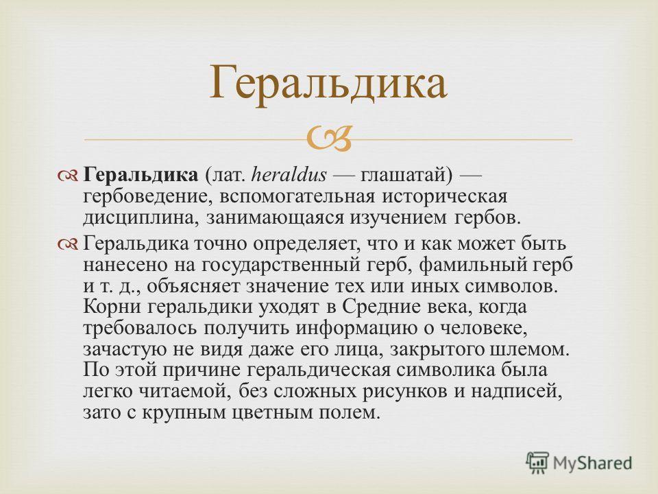 Геральдика ( лат. heraldus глашатай ) гербоведение, вспомогательная историческая дисциплина, занимающаяся изучением гербов. Геральдика точно определяет, что и как может быть нанесено на государственный герб, фамильный герб и т. д., объясняет значение
