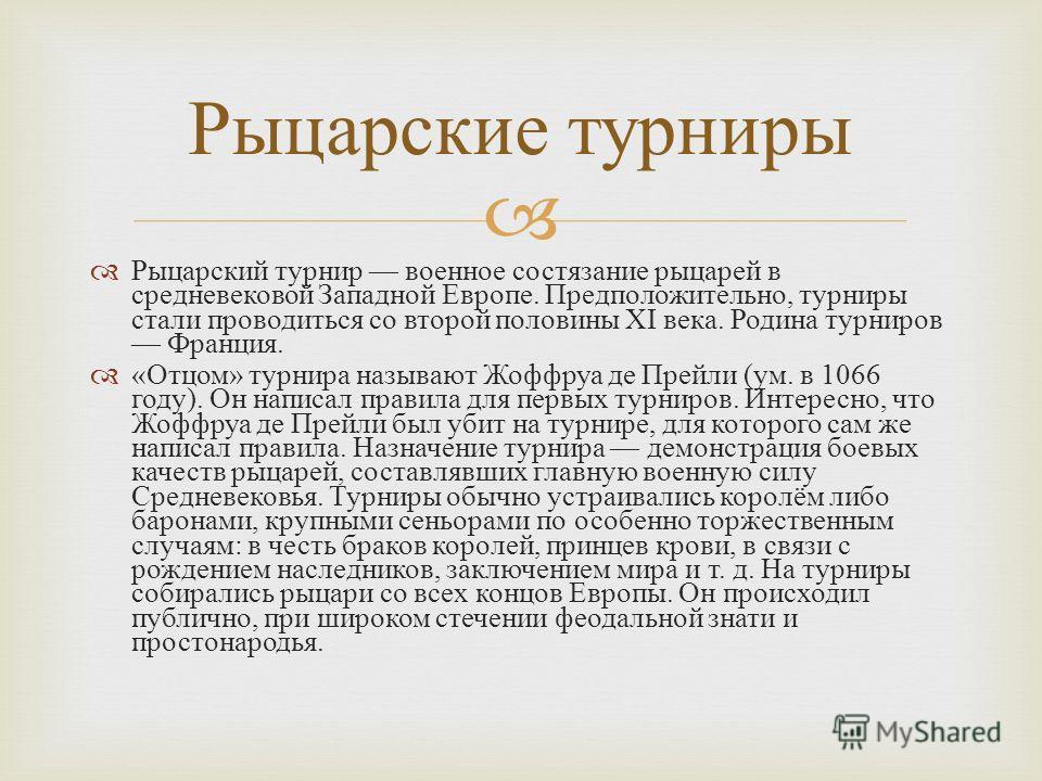 Рыцарский турнир военное состязание рыцарей в средневековой Западной Европе. Предположительно, турниры стали проводиться со второй половины XI века. Родина турниров Франция. « Отцом » турнира называют Жоффруа де Прейли ( ум. в 1066 году ). Он написал
