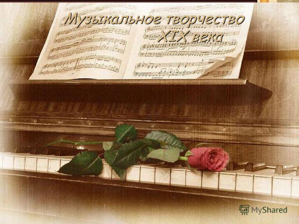 Музыкальное творчество XIX века XIX века