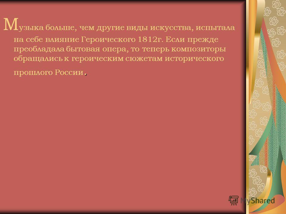 . М узыка больше, чем другие виды искусства, испытала на себе влияние Героического 1812 г. Если прежде преобладала бытовая опера, то теперь композиторы обращались к героическим сюжетам исторического прошлого России.