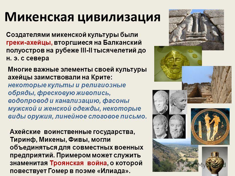 Микенская цивилизация Создателями микенской культуры были греки-ахейцы, вторгшиеся на Балканский полуостров на рубеже III-II тысячелетий до н. э. с севера Многие важные элементы своей культуры ахейцы заимствовали на Крите: некоторые культы и религиоз