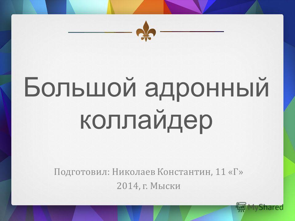 Большой адронный коллайдер Подготовил: Николаев Константин, 11 «Г» 2014, г. Мыски