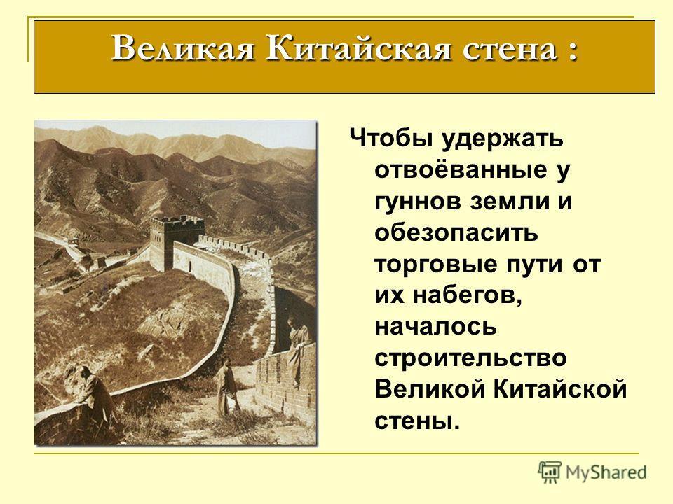 Чтобы удержать отвоёванные у гуннов земли и обезопасить торговые пути от их набегов, началось строительство Великой Китайской стены. Великая Китайская стена :