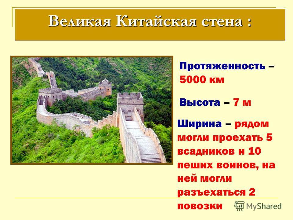Протяженность – 5000 км Высота – 7 м Ширина – рядом могли проехать 5 всадников и 10 пеших воинов, на ней могли разъехаться 2 повозки Великая Китайская стена :