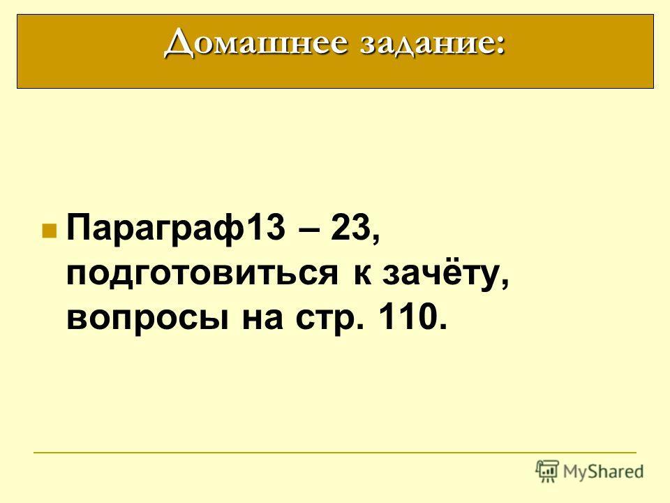 Параграф 13 – 23, подготовиться к зачёту, вопросы на стр. 110. Домашнее задание: