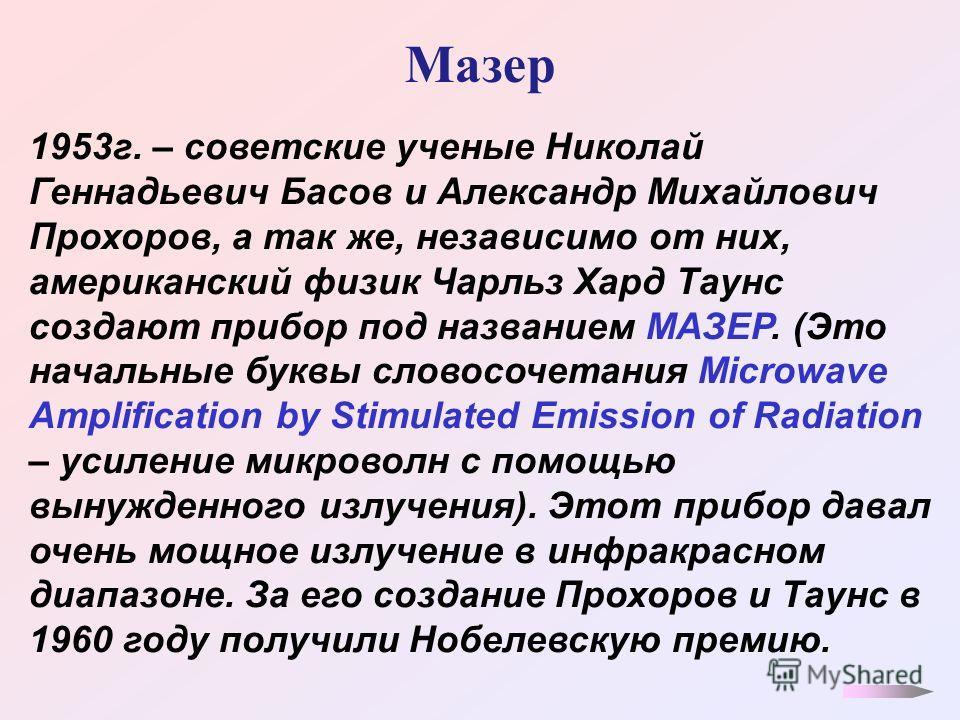 Мазер 1953 г. – советские ученые Николай Геннадьевич Басов и Александр Михайлович Прохоров, а так же, независимо от них, американский физик Чарльз Хард Таунс создают прибор под названием МАЗЕР. (Это начальные буквы словосочетания Microwave Amplificat
