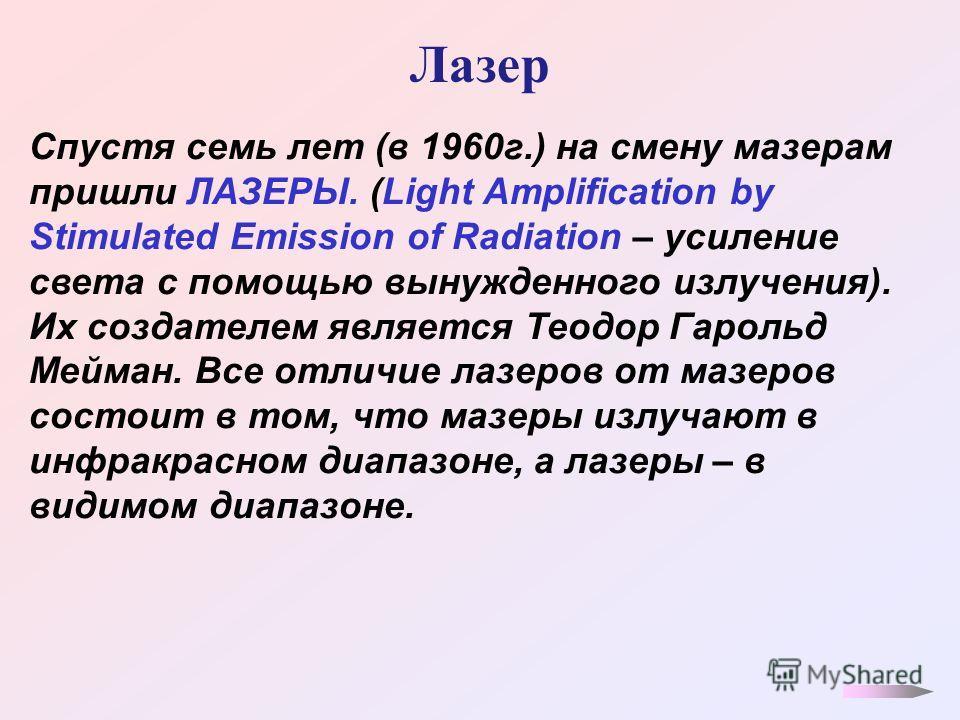 Лазер Спустя семь лет (в 1960 г.) на смену мазерам пришли ЛАЗЕРЫ. (Light Amplification by Stimulated Emission of Radiation – усиление света с помощью вынужденного излучения). Их создателем является Теодор Гарольд Мейман. Все отличие лазеров от мазеро