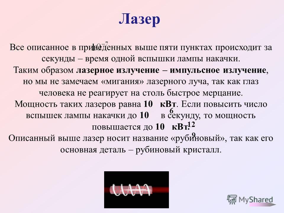 Лазер Все описанное в приведенных выше пяти пунктах происходит за секунды – время одной вспышки лампы накачки. Таким образом лазерное излучение – импульсное излучение, но мы не замечаем «мигания» лазерного луча, так как глаз человека не реагирует на