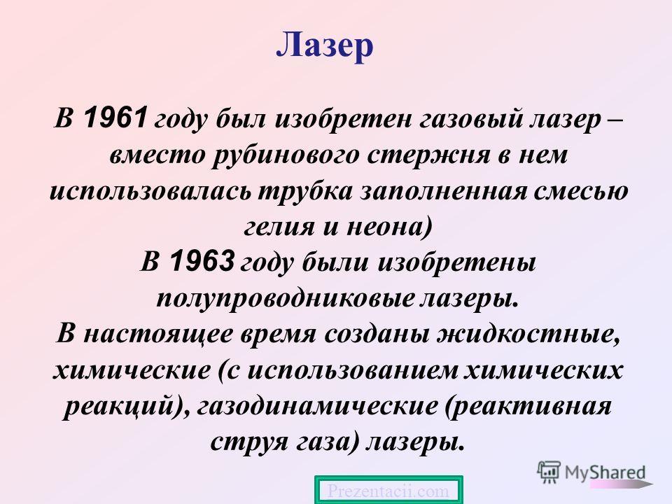 Лазер В 1961 году был изобретен газовый лазер – вместо рубинового стержня в нем использовалась трубка заполненная смесью гелия и неона) В 1963 году были изобретены полупроводниковые лазеры. В настоящее время созданы жидкостные, химические (с использо