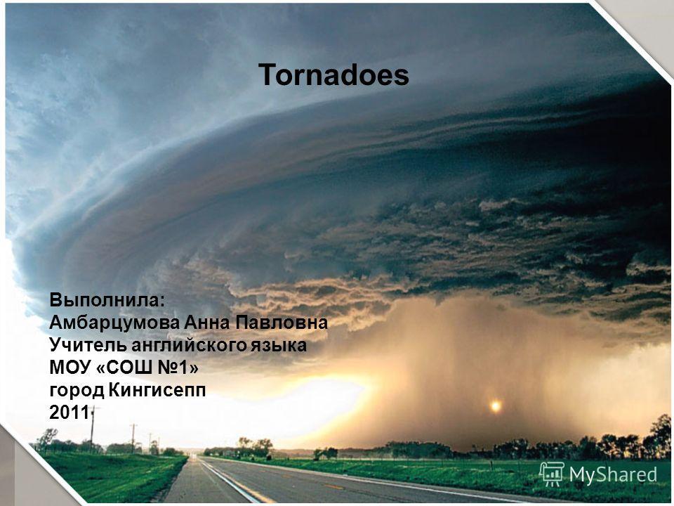 Tornadoes Выполнила: Амбарцумова Анна Павловна Учитель английского языка МОУ «СОШ 1» город Кингисепп 2011