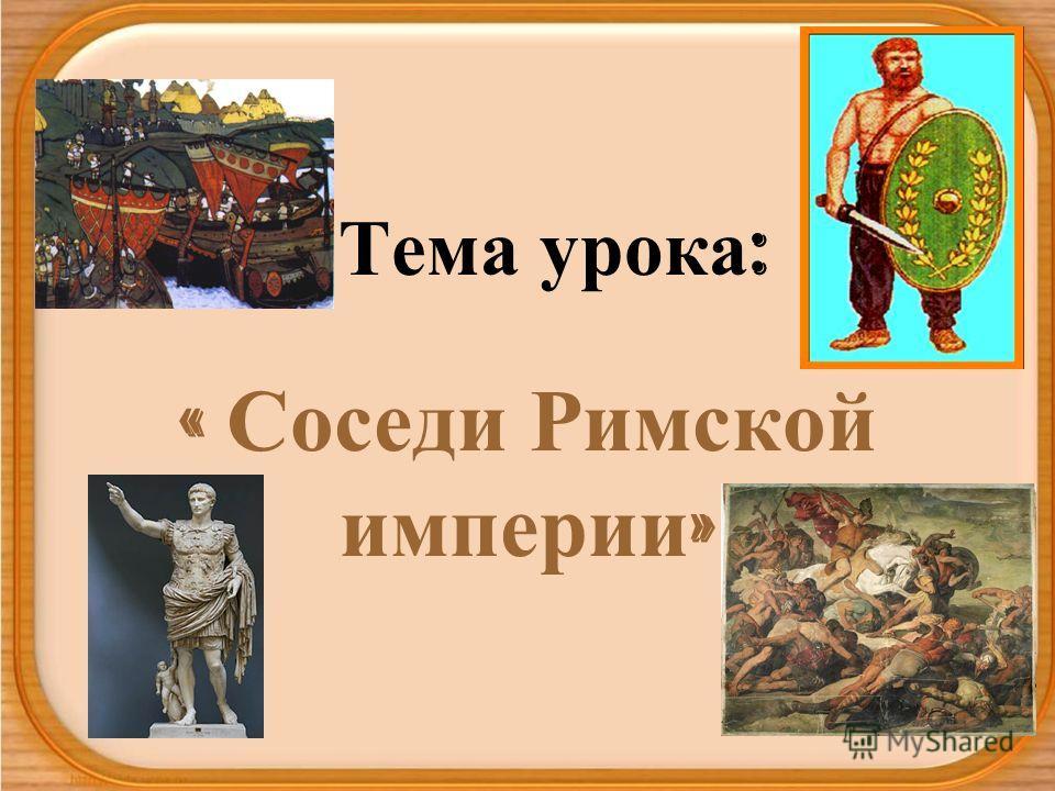 Тема урока : « Соседи Римской империи »