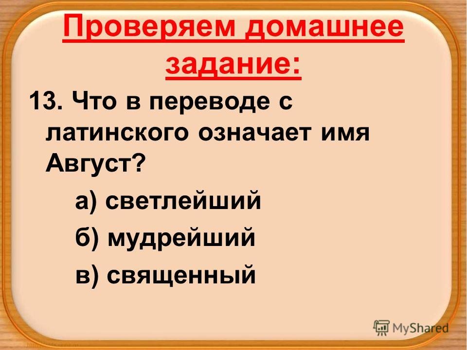 Проверяем домашнее задание: 13. Что в переводе с латинского означает имя Август? а) светлейший б) мудрейший в) священный