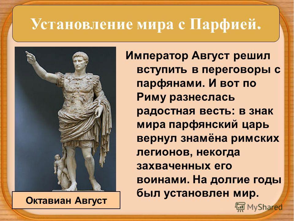Император Август решил вступить в переговоры с парфянами. И вот по Риму разнеслась радостная весть: в знак мира парфянский царь вернул знамёна римских легионов, некогда захваченных его воинами. На долгие годы был установлен мир. Установление мира с П