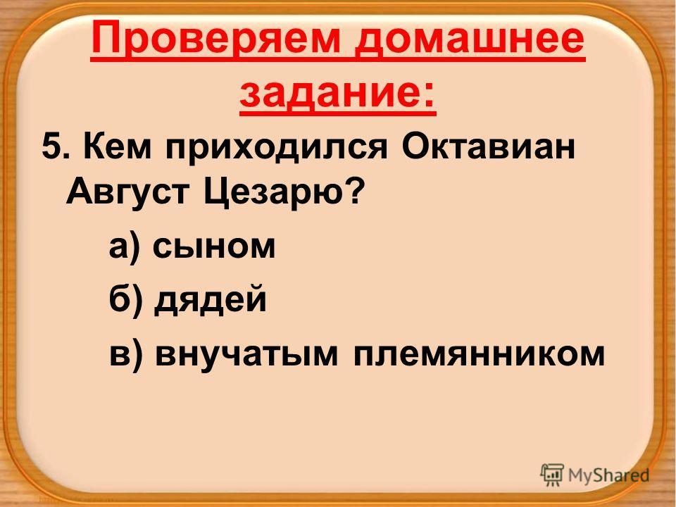 Проверяем домашнее задание: 5. Кем приходился Октавиан Август Цезарю? а) сыном б) дядей в) внучатым племянником