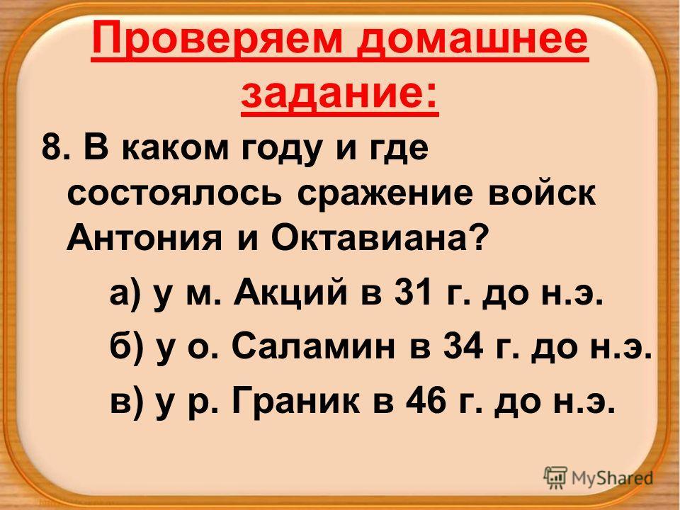 Проверяем домашнее задание: 8. В каком году и где состоялось сражение войск Антония и Октавиана? а) у м. Акций в 31 г. до н.э. б) у о. Саламин в 34 г. до н.э. в) у р. Граник в 46 г. до н.э.