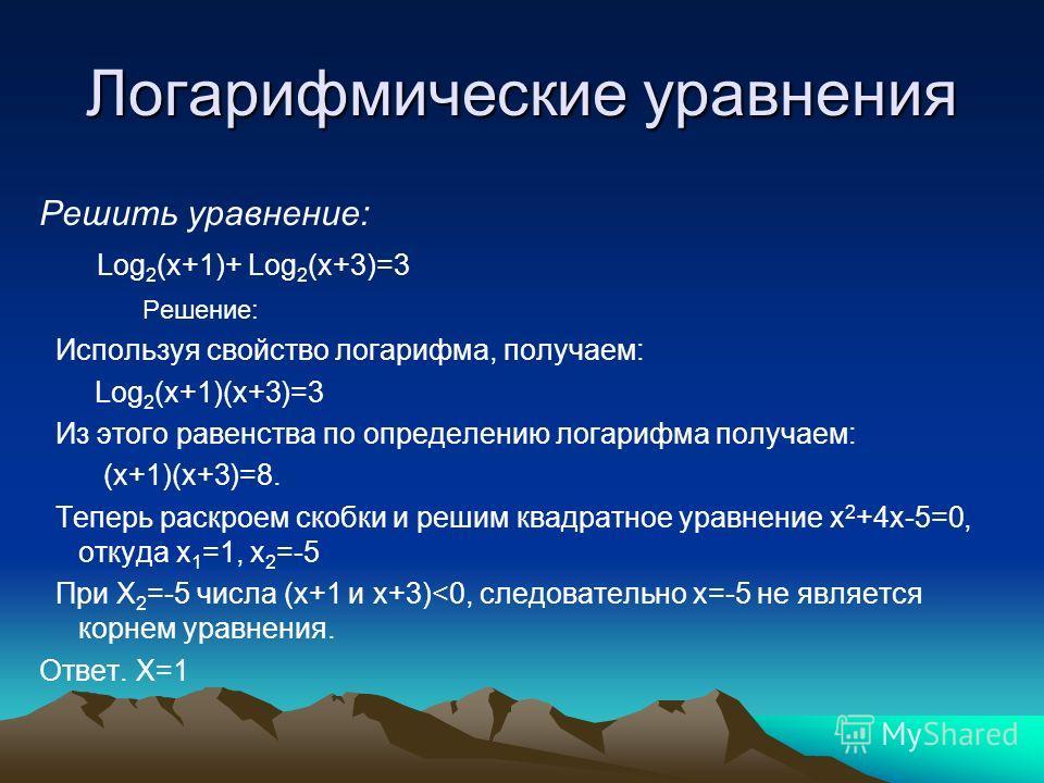 Логарифмические уравнения Решить уравнение: Log 2 (x+1)+ Log 2 (x+3)=3 Решение: Используя свойство логарифма, получаем: Log 2 (x+1)(x+3)=3 Из этого равенства по определению логарифма получаем: (x+1)(x+3)=8. Теперь раскроем скобки и решим квадратное у