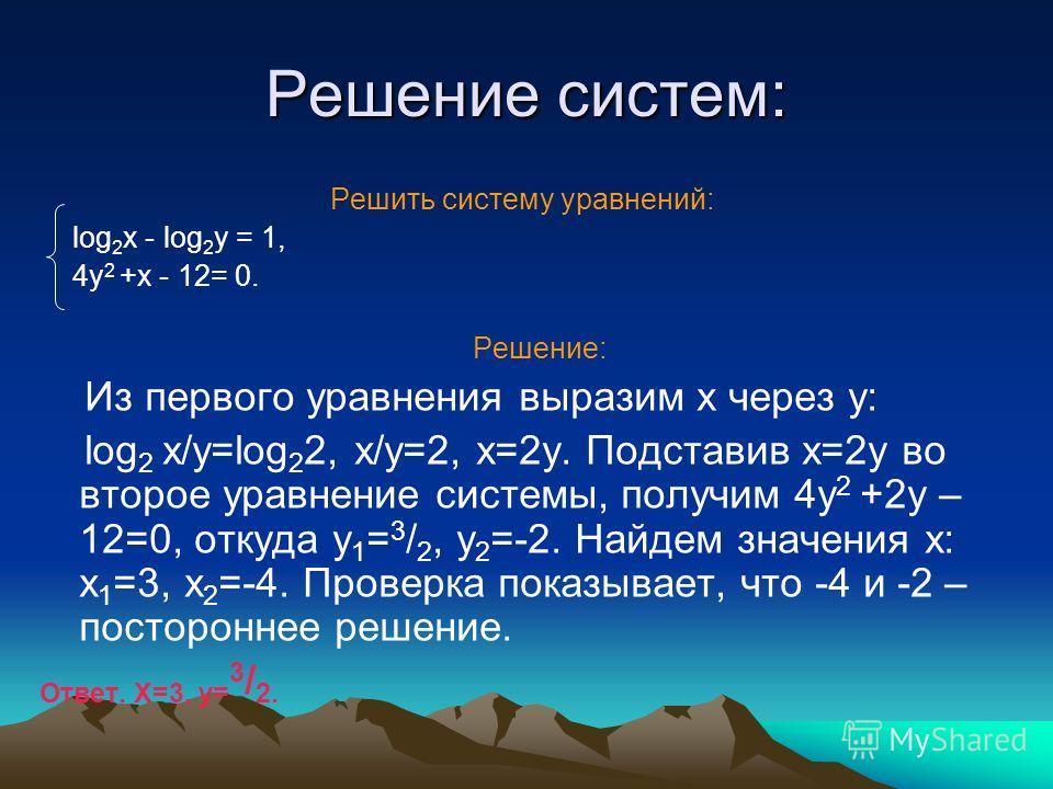 Решение систем: Решить систему уравнений: log 2 x - log 2 y = 1, 4y 2 +x - 12= 0. Решение: Из первого уравнения выразим x через y: log 2 x/y=log 2 2, x/y=2, x=2y. Подставив x=2y во второе уравнение системы, получим 4y 2 +2y – 12=0, откуда y 1 = 3 / 2