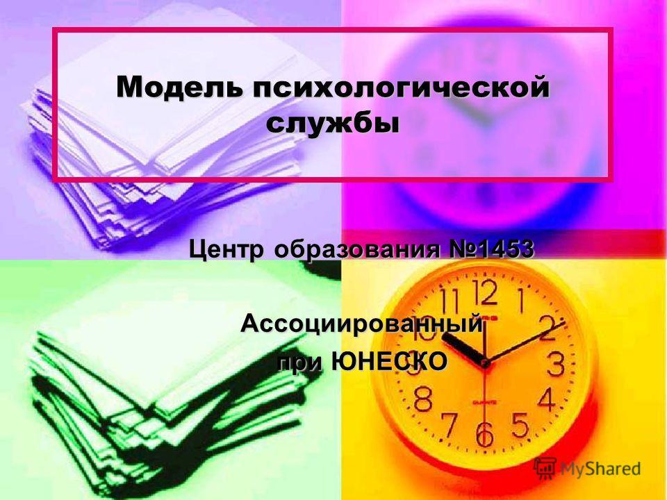 Модель психологической службы Центр образования 1453 Ассоциированный при ЮНЕСКО