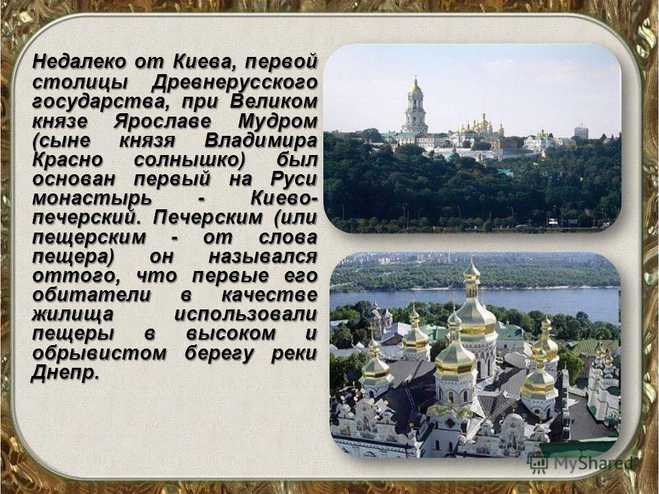 Недалеко от Киева, первой столицы Древнерусского государства, при Великом князе Ярославе Мудром (сыне князя Владимира Красно солнышко) был основан первый на Руси монастырь - Киево- печерский. Печерским (или печерским - от слова пещера) он назывался о