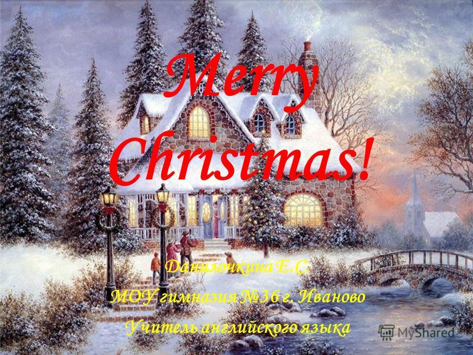 Merry Christmas! Данилочкина Е.С. МОУ гимназия 36 г. Иваново Учитель английского языка