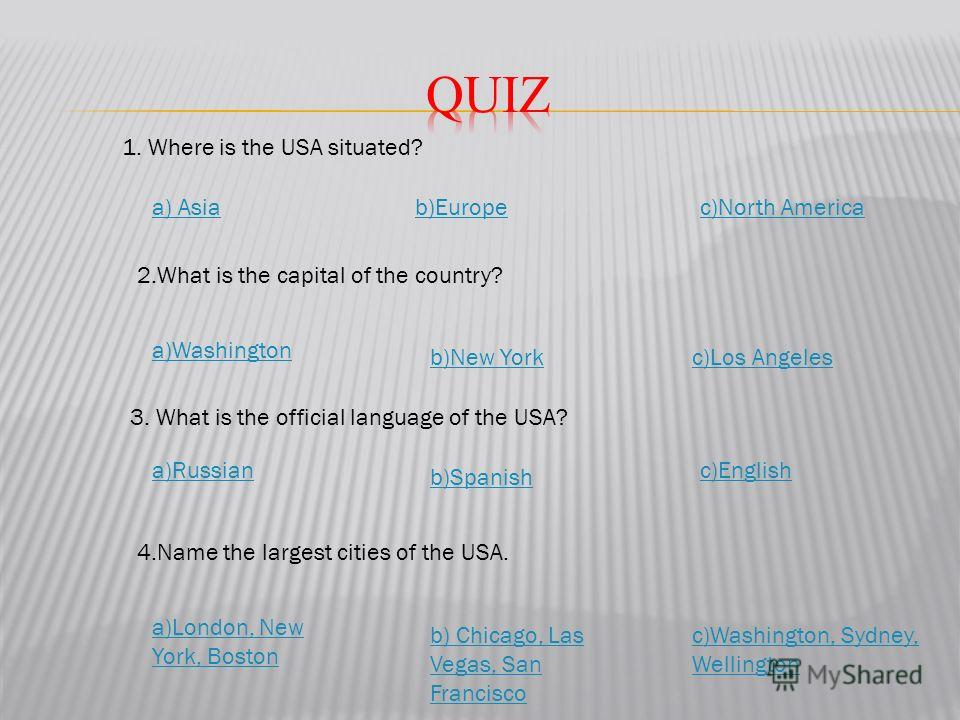 1. Where is the USA situated? b)Europea) Asia 2. What is the capital of the country? a)Russian c)Los Angeles 3. What is the official language of the USA? 4. Name the largest cities of the USA. a)Washington c)Washington, Sydney, Wellington b) Chicago,