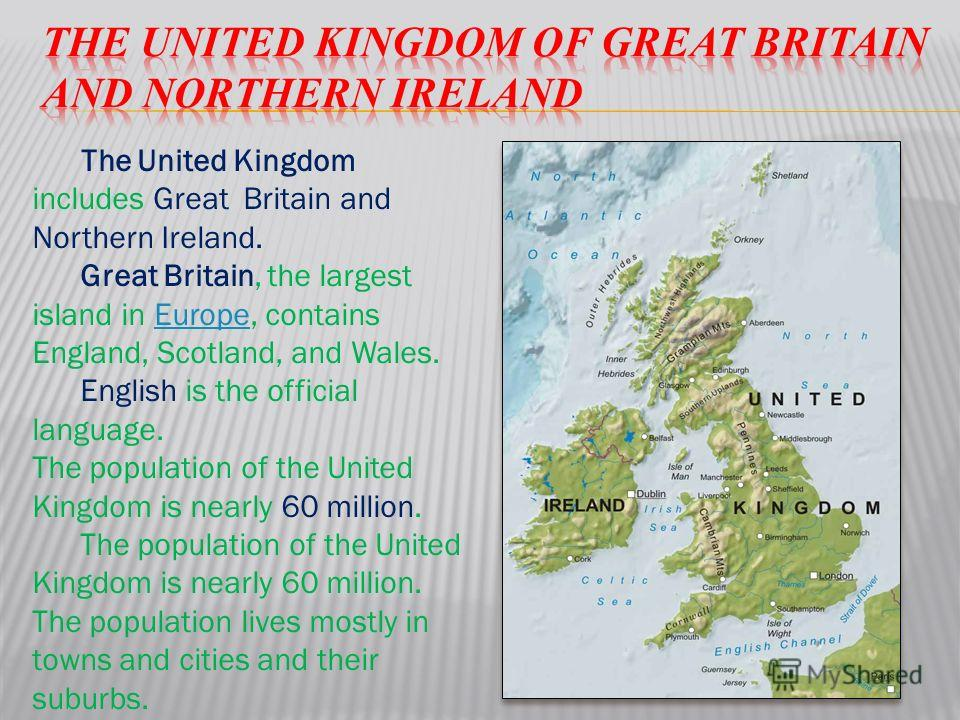 The United Kingdom includes Great Britain and Northern Ireland. Great Britain, the largest island in Europe, contains England, Scotland, and Wales.Europe English is the official language. The population of the United Kingdom is nearly 60 million. The