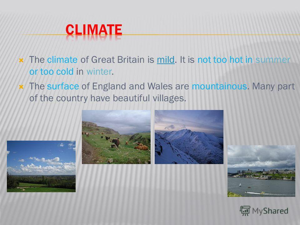 The climate of Great Britain is mild. It is not too hot in summer or too cold in winter.mild The surface of England and Wales are mountainous. Many part of the country have beautiful villages.