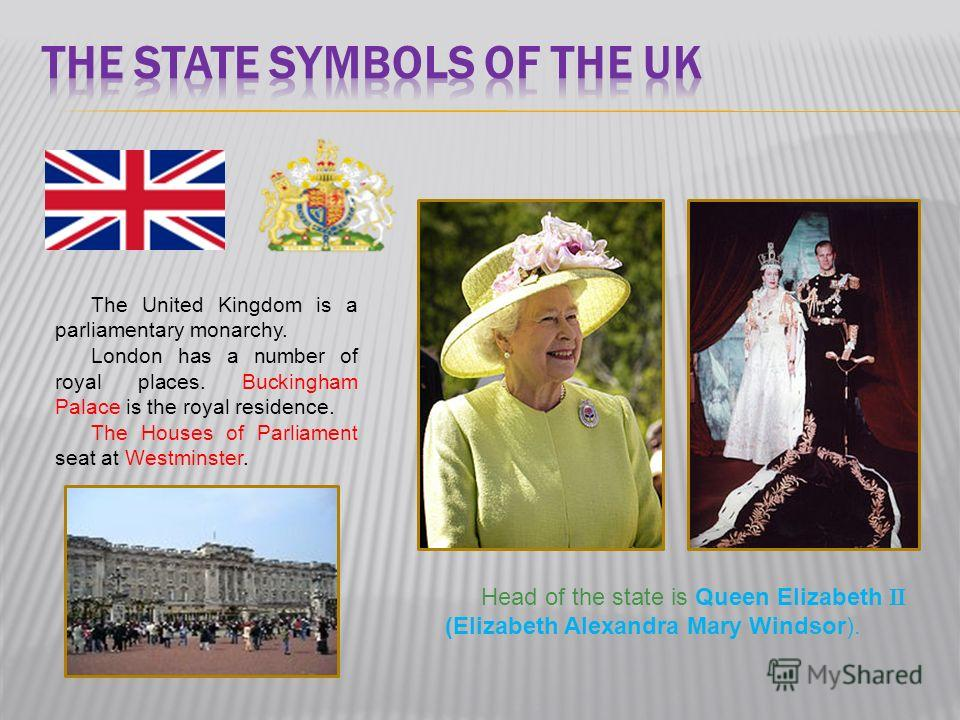 The United Kingdom is a parliamentary monarchy. London has a number of royal places. Buckingham Palace is the royal residence. The Houses of Parliament seat at Westminster. Head of the state is Queen Elizabeth (Elizabeth Alexandra Mary Windsor).