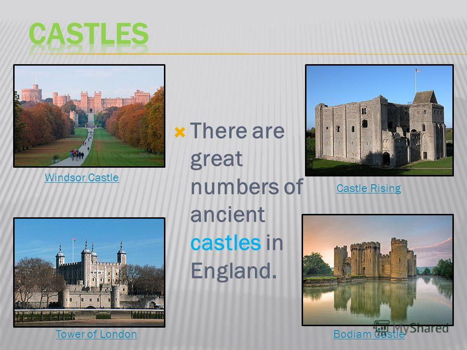 There are great numbers of ancient castles in England. Windsor Castle Bodiam Castle Castle Rising Tower of London