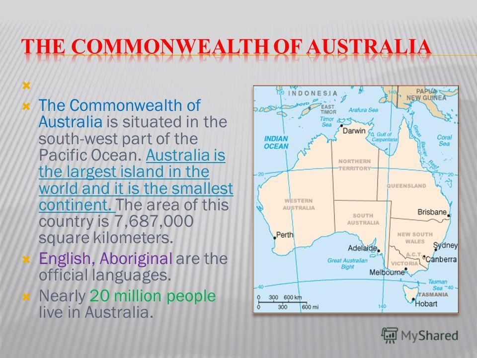 The Commonwealth of Australia is situated in the south-west part of the Pacific Ocean. Australia is the largest island in the world and it is the smallest continent. The area of this country is 7,687,000 square kilometers.Australia is the largest isl
