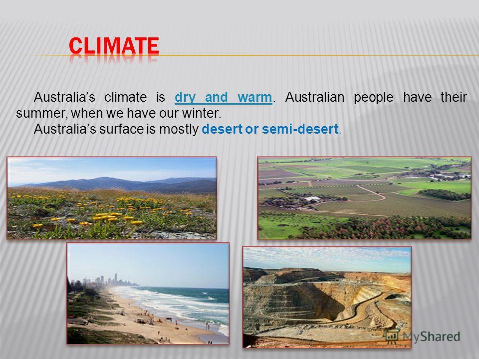 Australias climate is dry and warm. Australian people have their summer, when we have our winter.dry and warm Australias surface is mostly desert or semi-desert.
