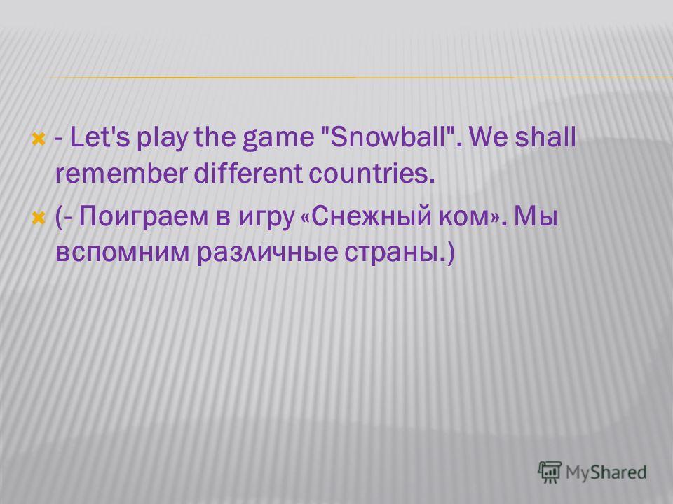 - Let's play the game Snowball. We shall remember different countries. (- Поиграем в игру «Снежный ком». Мы вспомним различные страны.)