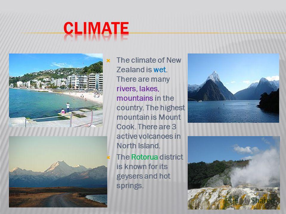 The climate of New Zealand is wet. There are many rivers, lakes, mountains in the country. The highest mountain is Mount Cook. There are 3 active volcanoes in North Island. The Rotorua district is known for its geysers and hot springs.