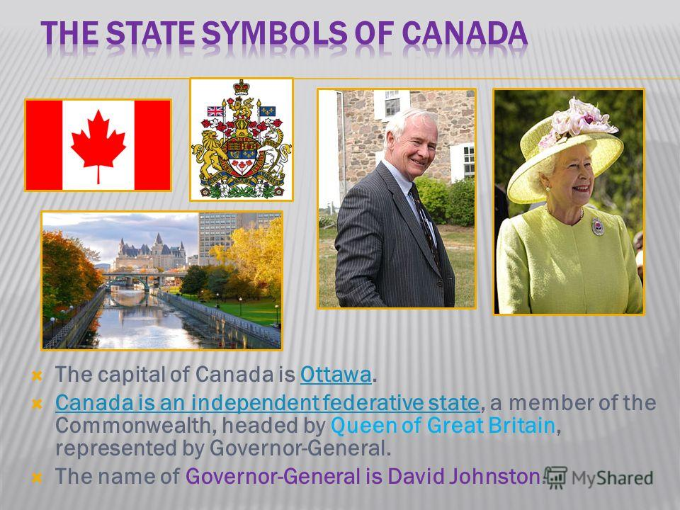 The capital of Canada is Ottawa.Ottawa Canada is an independent federative state, a member of the Commonwealth, headed by Queen of Great Britain, represented by Governor-General. Canada is an independent federative state The name of Governor-General