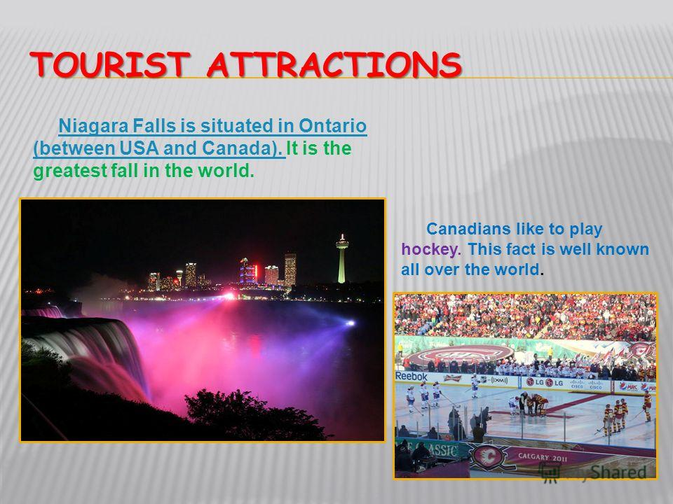 TOURIST ATTRACTIONS Niagara Falls is situated in Ontario (between USA and Canada). Niagara Falls is situated in Ontario (between USA and Canada). It is the greatest fall in the world. Canadians like to play hockey. This fact is well known all over th